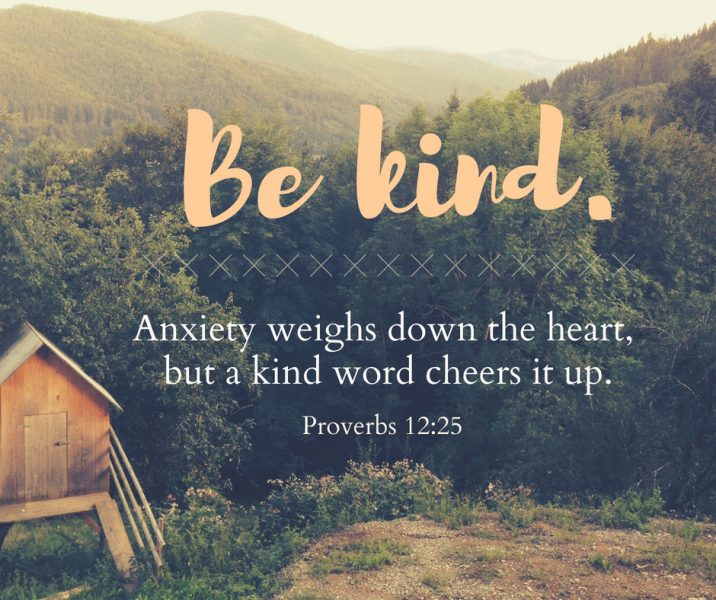 Be kind. Anxiety weights down the heart, but a kind word cheers it up. Brought to you by Proverbs 12:25